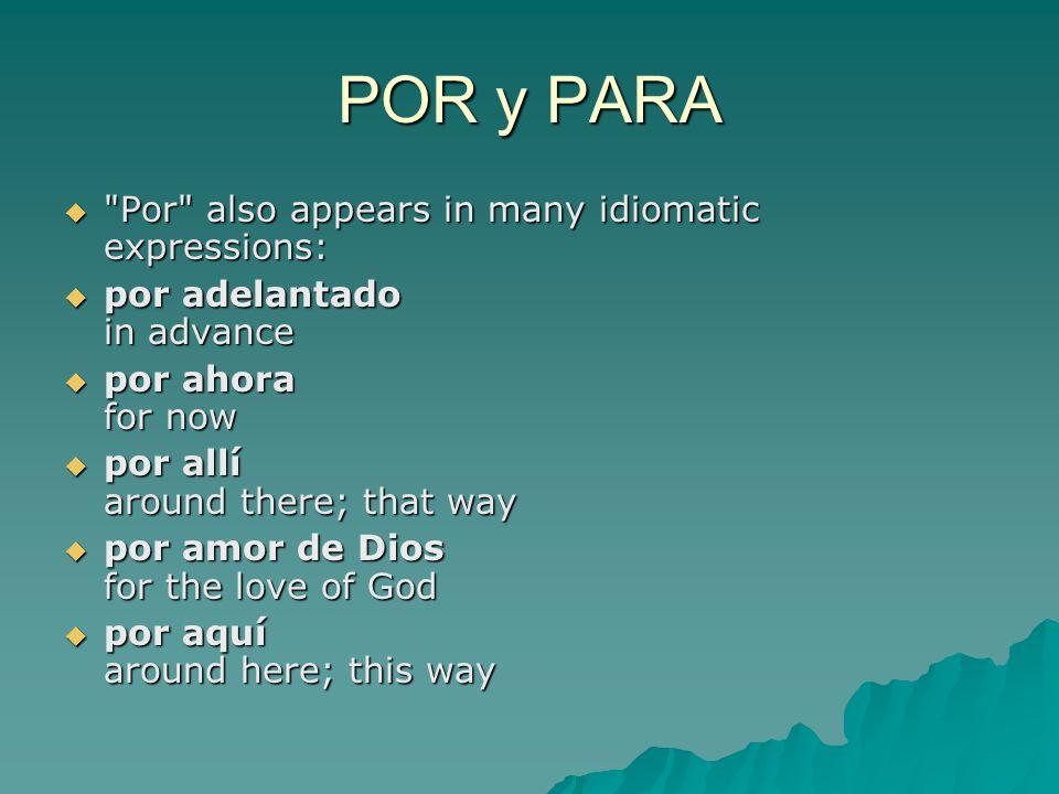 POR y PARA  Por also appears in many idiomatic expressions:  por adelantado in advance  por ahora for now  por allí around there; that way  por amor de Dios for the love of God  por aquí around here; this way