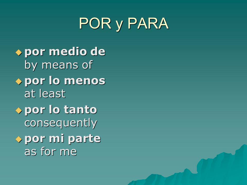 POR y PARA  por medio de by means of  por lo menos at least  por lo tanto consequently  por mi parte as for me
