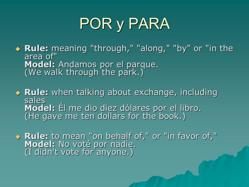 POR y PARA  Rule: meaning through, along, by or in the area of Model: Andamos por el parque.