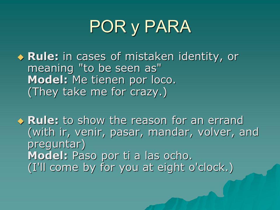 POR y PARA  Rule: in cases of mistaken identity, or meaning to be seen as Model: Me tienen por loco.