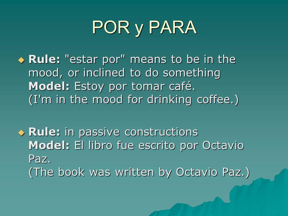 POR y PARA  Rule: estar por means to be in the mood, or inclined to do something Model: Estoy por tomar café.