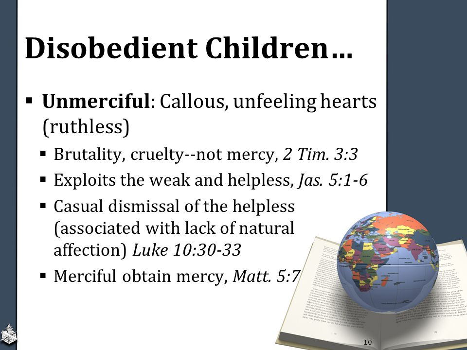 Disobedient Children…  Unmerciful: Callous, unfeeling hearts (ruthless)  Brutality, cruelty--not mercy, 2 Tim.