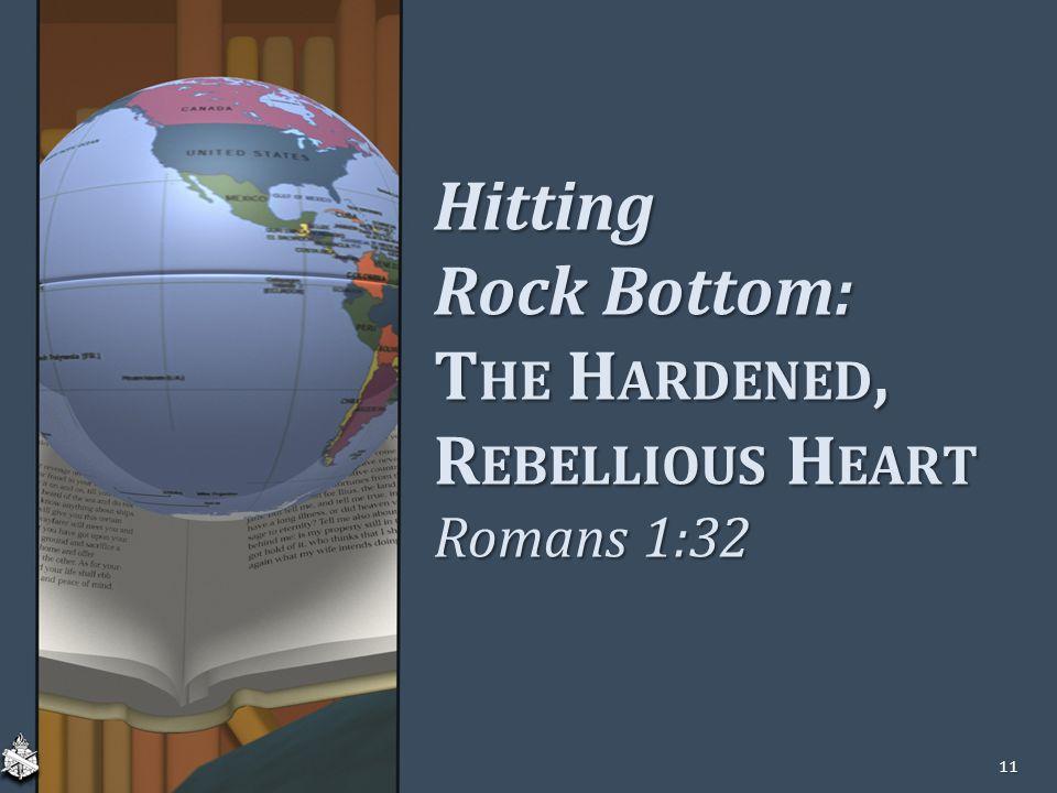 Hitting Rock Bottom: T HE H ARDENED, R EBELLIOUS H EART Romans 1:32 11
