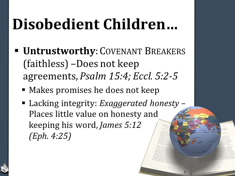 Disobedient Children…  Untrustworthy: C OVENANT B REAKERS (faithless) –Does not keep agreements, Psalm 15:4; Eccl.