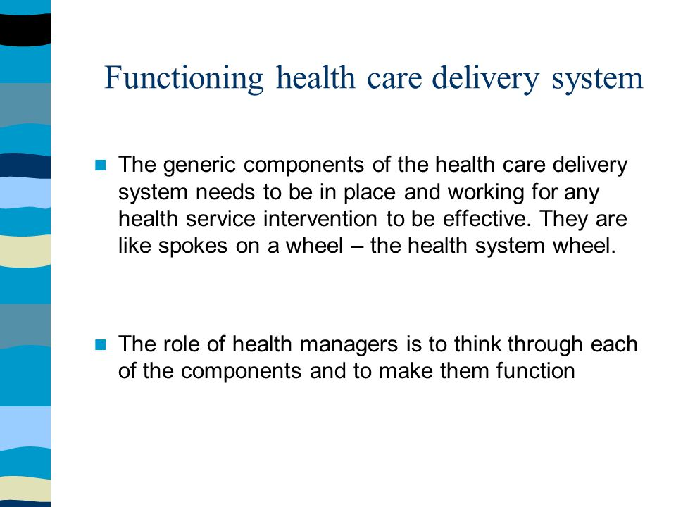 Functioning health care delivery system The generic components of the health care delivery system needs to be in place and working for any health service intervention to be effective.