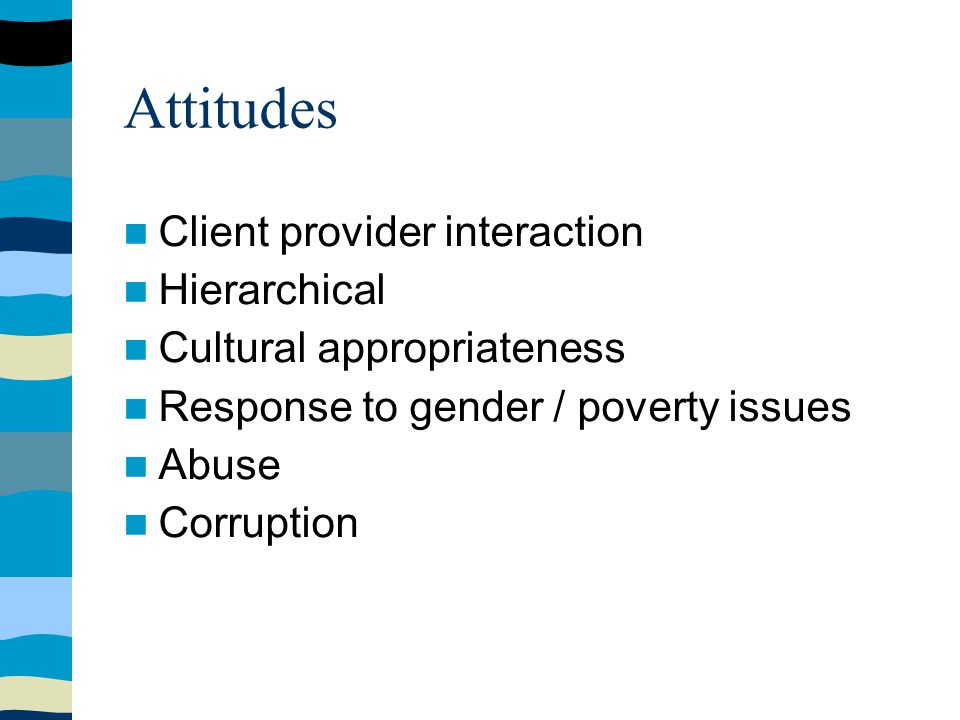 Attitudes Client provider interaction Hierarchical Cultural appropriateness Response to gender / poverty issues Abuse Corruption
