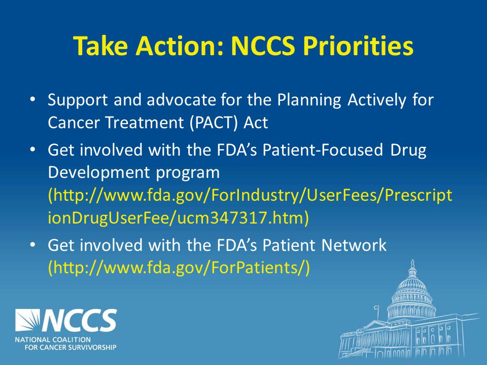 Take Action: NCCS Priorities Support and advocate for the Planning Actively for Cancer Treatment (PACT) Act Get involved with the FDA's Patient-Focused Drug Development program (http://www.fda.gov/ForIndustry/UserFees/Prescript ionDrugUserFee/ucm347317.htm) Get involved with the FDA's Patient Network (http://www.fda.gov/ForPatients/)