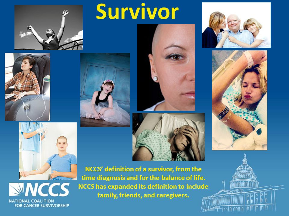 Survivor NCCS' definition of a survivor, from the time diagnosis and for the balance of life.