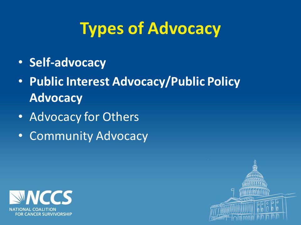 Types of Advocacy Self-advocacy Public Interest Advocacy/Public Policy Advocacy Advocacy for Others Community Advocacy
