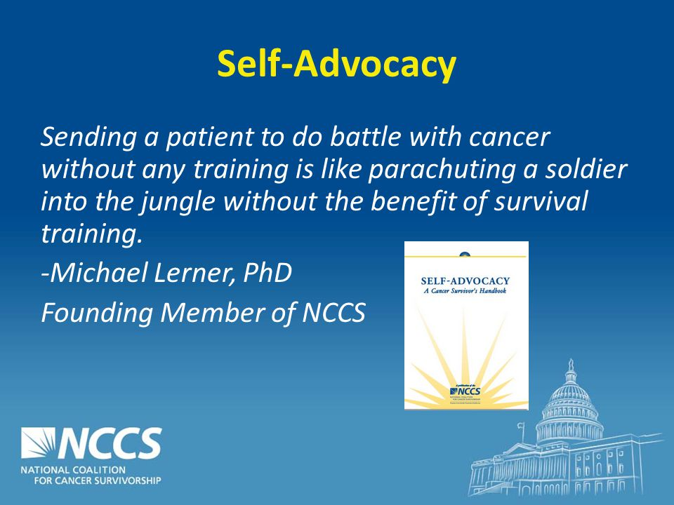 Self-Advocacy Sending a patient to do battle with cancer without any training is like parachuting a soldier into the jungle without the benefit of survival training.