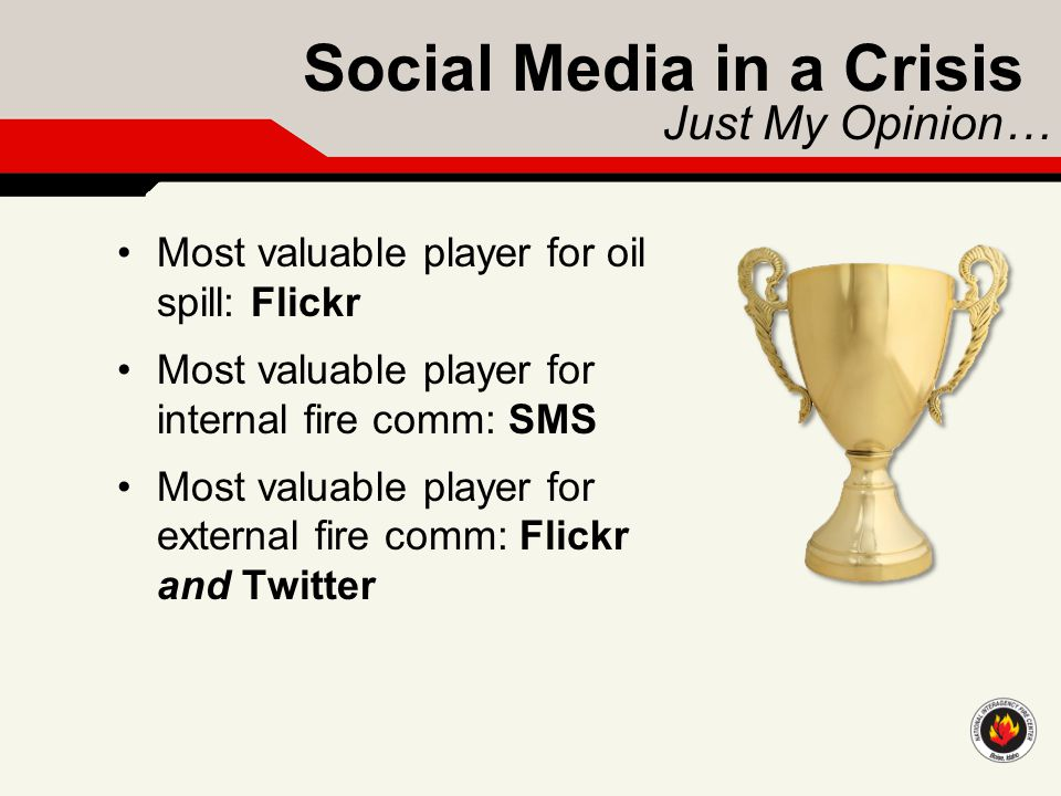 Social Media in a Crisis Just My Opinion… Most valuable player for oil spill: Flickr Most valuable player for internal fire comm: SMS Most valuable pl