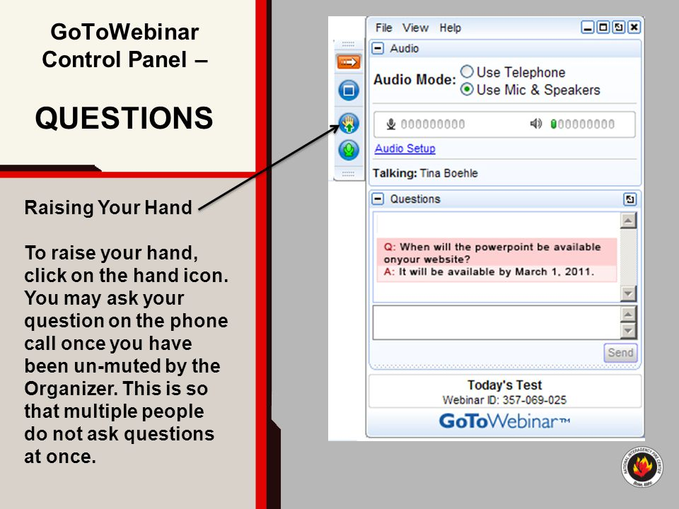 GoToWebinar Control Panel – QUESTIONS Raising Your Hand To raise your hand, click on the hand icon. You may ask your question on the phone call once y