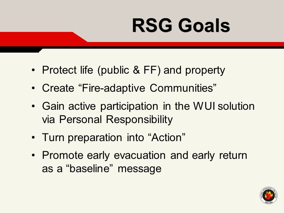 "RSG Goals Protect life (public & FF) and property Create ""Fire-adaptive Communities"" Gain active participation in the WUI solution via Personal Respon"
