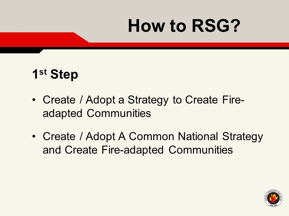 How to RSG? Create / Adopt a Strategy to Create Fire- adapted Communities Create / Adopt A Common National Strategy and Create Fire-adapted Communitie