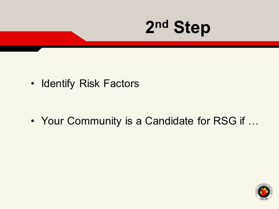 2 nd Step Identify Risk Factors Your Community is a Candidate for RSG if …