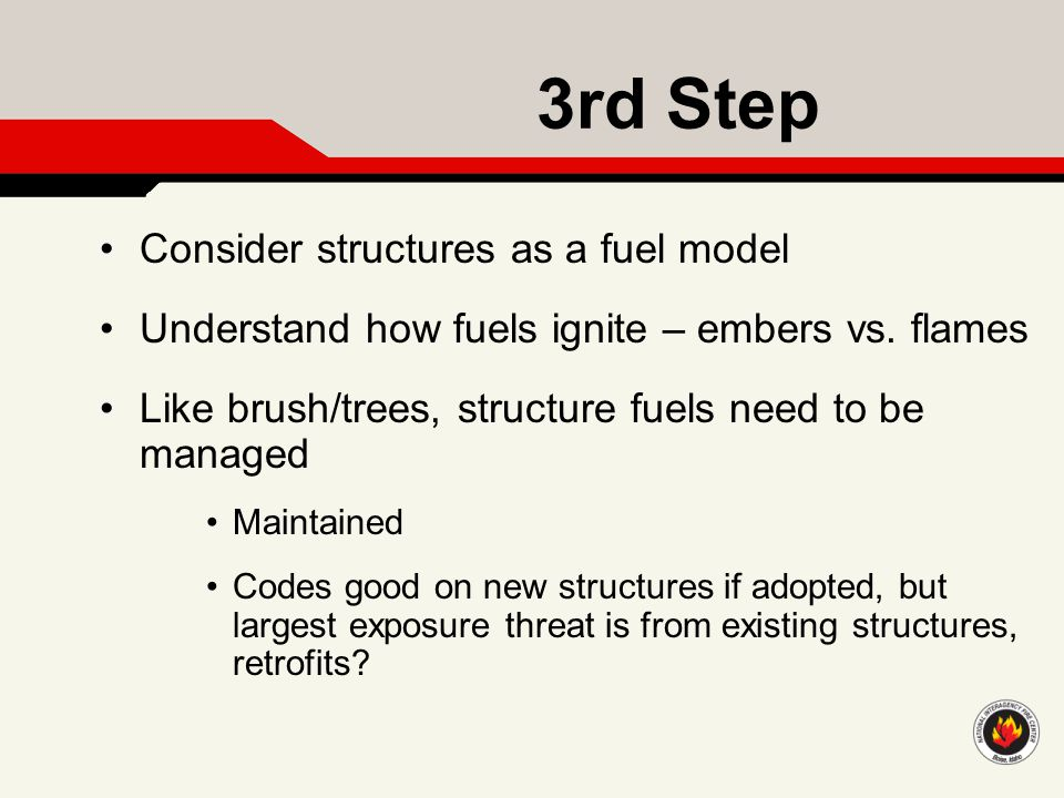 3rd Step Consider structures as a fuel model Understand how fuels ignite – embers vs. flames Like brush/trees, structure fuels need to be managed Main