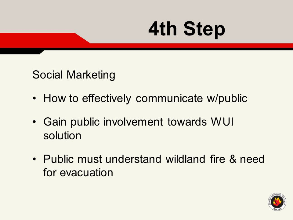 4th Step Social Marketing How to effectively communicate w/public Gain public involvement towards WUI solution Public must understand wildland fire &