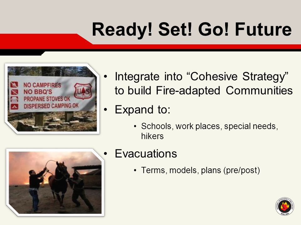 "Ready! Set! Go! Future Integrate into ""Cohesive Strategy"" to build Fire-adapted Communities Expand to: Schools, work places, special needs, hikers Eva"