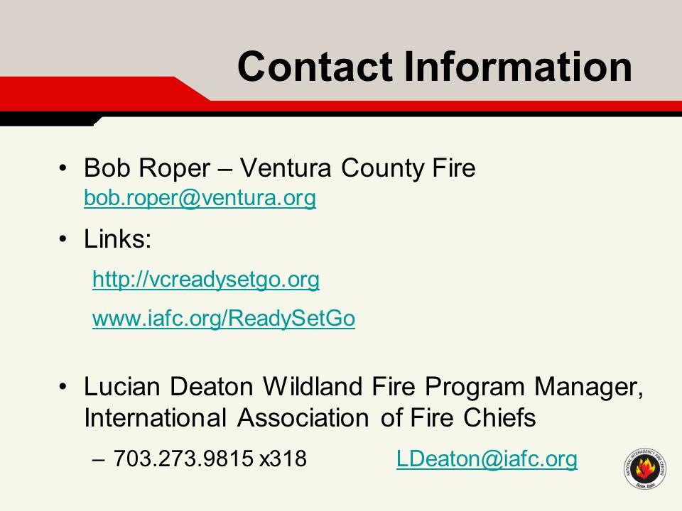 Contact Information Bob Roper – Ventura County Fire bob.roper@ventura.org bob.roper@ventura.org Links: http://vcreadysetgo.org www.iafc.org/ReadySetGo Lucian Deaton Wildland Fire Program Manager, International Association of Fire Chiefs –703.273.9815 x318 LDeaton@iafc.orgLDeaton@iafc.org