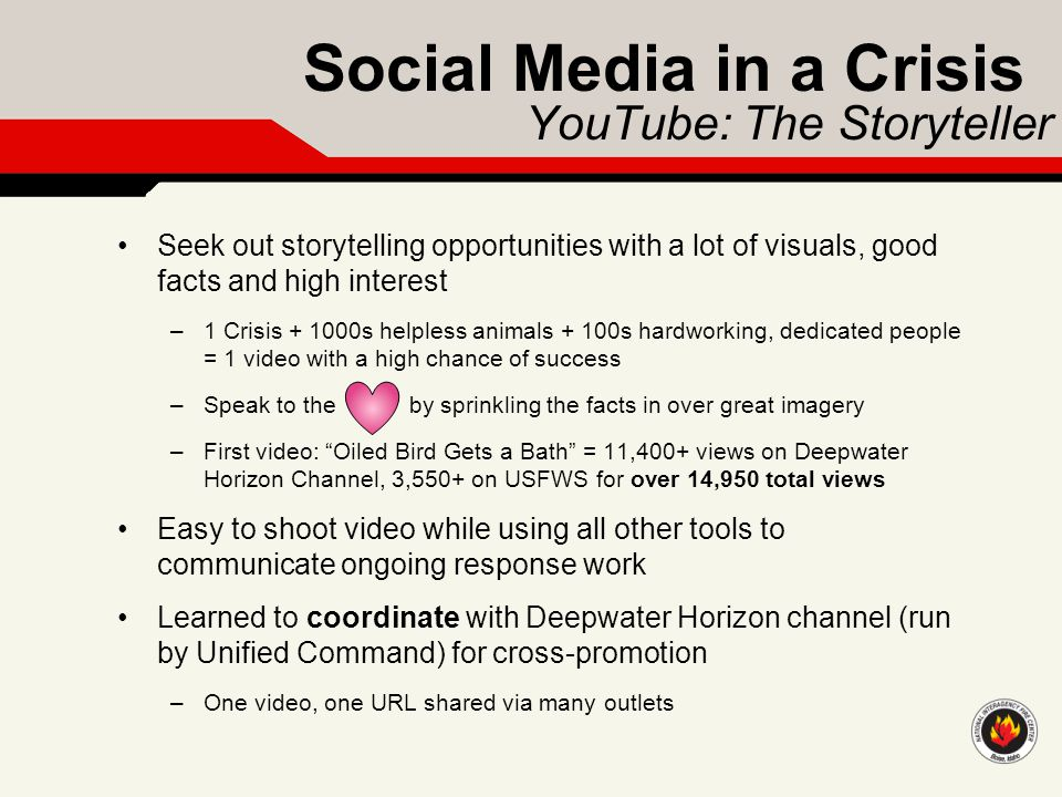 Social Media in a Crisis YouTube: The Storyteller Seek out storytelling opportunities with a lot of visuals, good facts and high interest –1 Crisis +