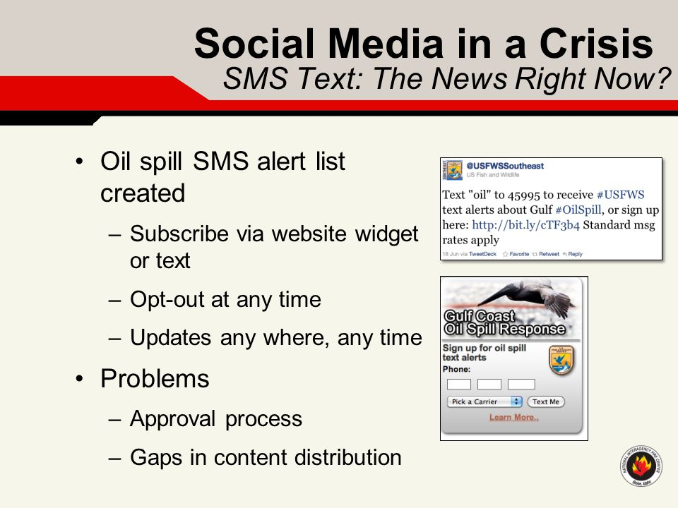 Social Media in a Crisis SMS Text: The News Right Now? Oil spill SMS alert list created –Subscribe via website widget or text –Opt-out at any time –Up