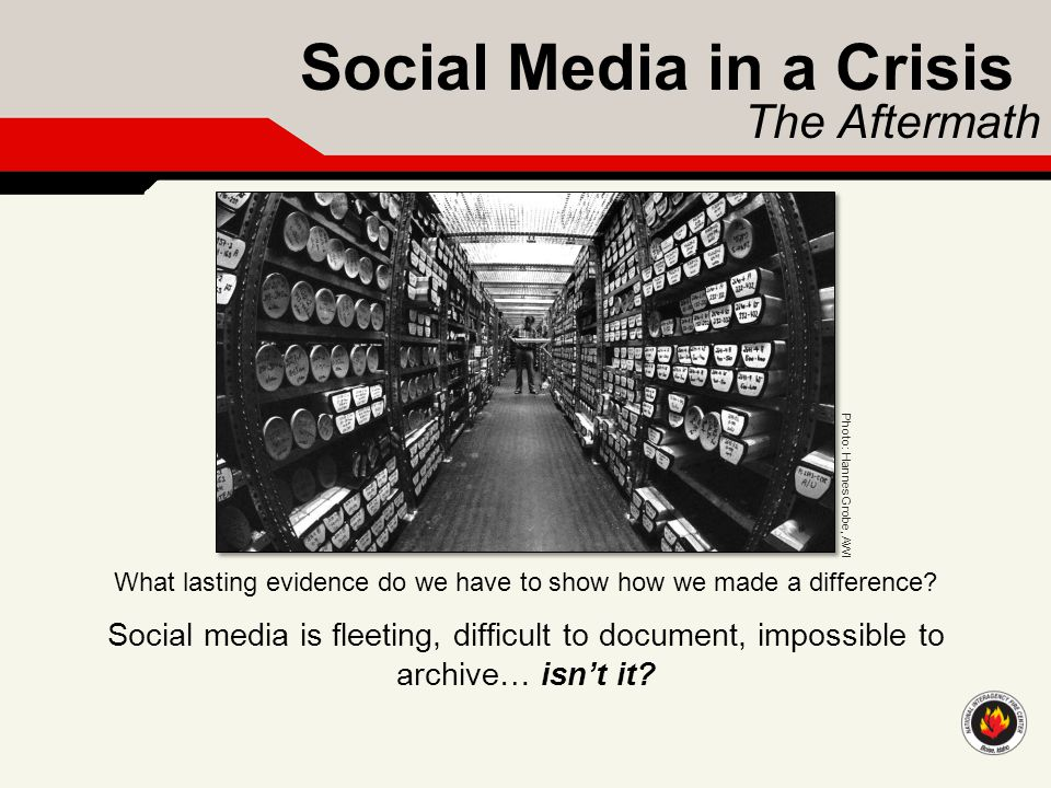 Social Media in a Crisis The Aftermath What lasting evidence do we have to show how we made a difference? Social media is fleeting, difficult to docum