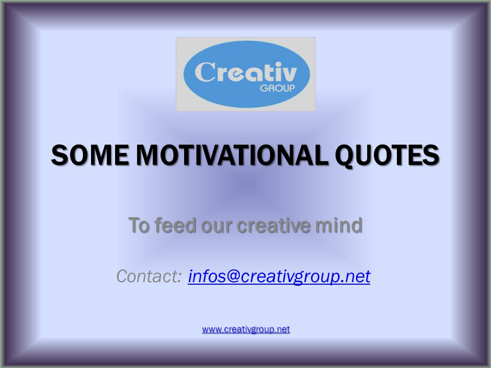 SOME MOTIVATIONAL QUOTES To feed our creative mind Contact: infos@creativgroup.netinfos@creativgroup.net www.creativgroup.net