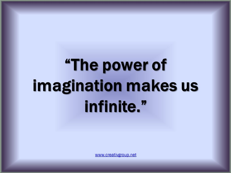 The power of imagination makes us infinite. www.creativgroup.net