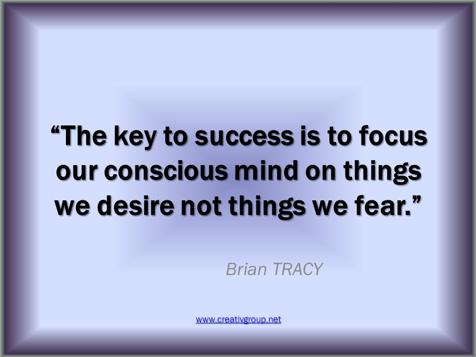 The key to success is to focus our conscious mind on things we desire not things we fear. Brian TRACY www.creativgroup.net