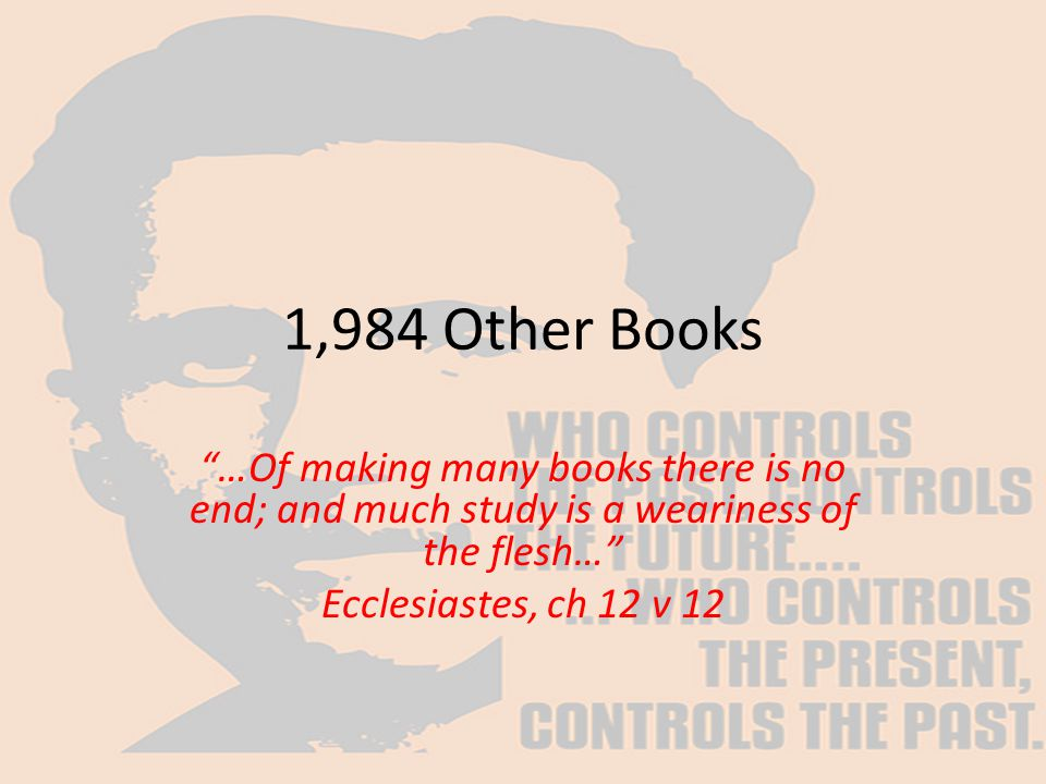 "1,984 Other Books ""…Of making many books there is no end; and much study is a weariness of the flesh…"" Ecclesiastes, ch 12 v 12"