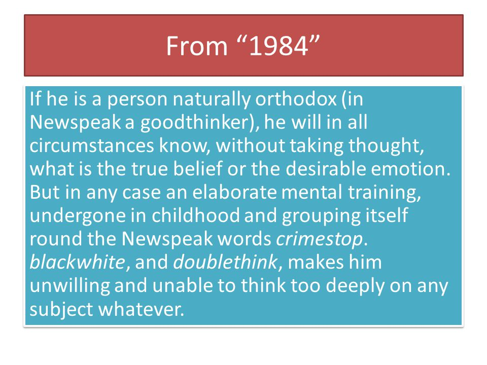 "From ""1984"" If he is a person naturally orthodox (in Newspeak a goodthinker), he will in all circumstances know, without taking thought, what is the t"