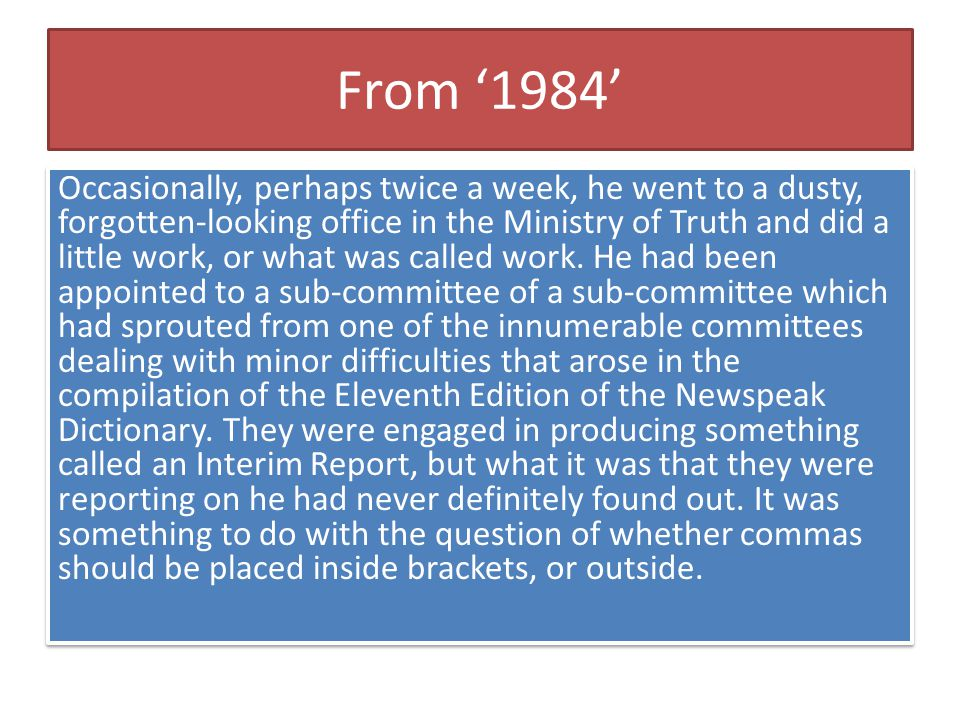 From '1984' Occasionally, perhaps twice a week, he went to a dusty, forgotten-looking office in the Ministry of Truth and did a little work, or what w