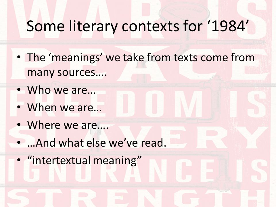 Some literary contexts for '1984' The 'meanings' we take from texts come from many sources…. Who we are… When we are… Where we are…. …And what else we