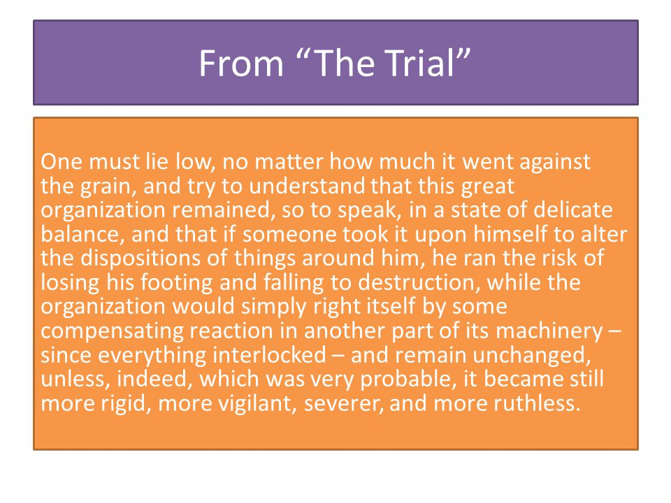 "From ""The Trial"" One must lie low, no matter how much it went against the grain, and try to understand that this great organization remained, so to sp"