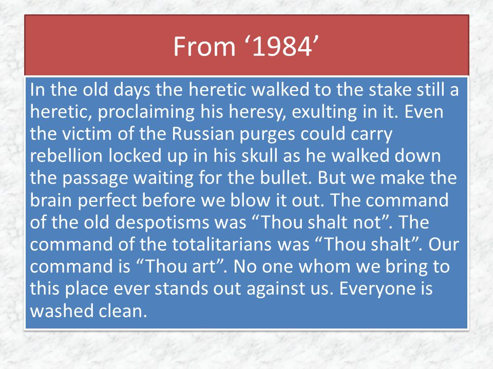 From '1984' In the old days the heretic walked to the stake still a heretic, proclaiming his heresy, exulting in it. Even the victim of the Russian pu