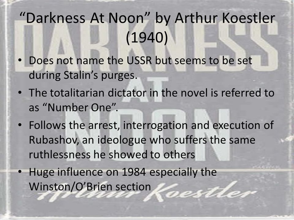 """Darkness At Noon"" by Arthur Koestler (1940) Does not name the USSR but seems to be set during Stalin's purges. The totalitarian dictator in the novel"