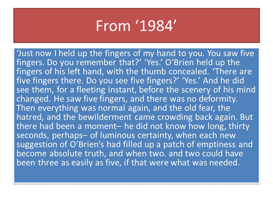 From '1984' 'Just now I held up the fingers of my hand to you. You saw five fingers. Do you remember that?' 'Yes.' O'Brien held up the fingers of his