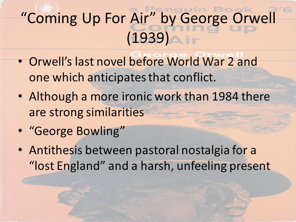 """Coming Up For Air"" by George Orwell (1939) Orwell's last novel before World War 2 and one which anticipates that conflict. Although a more ironic wor"