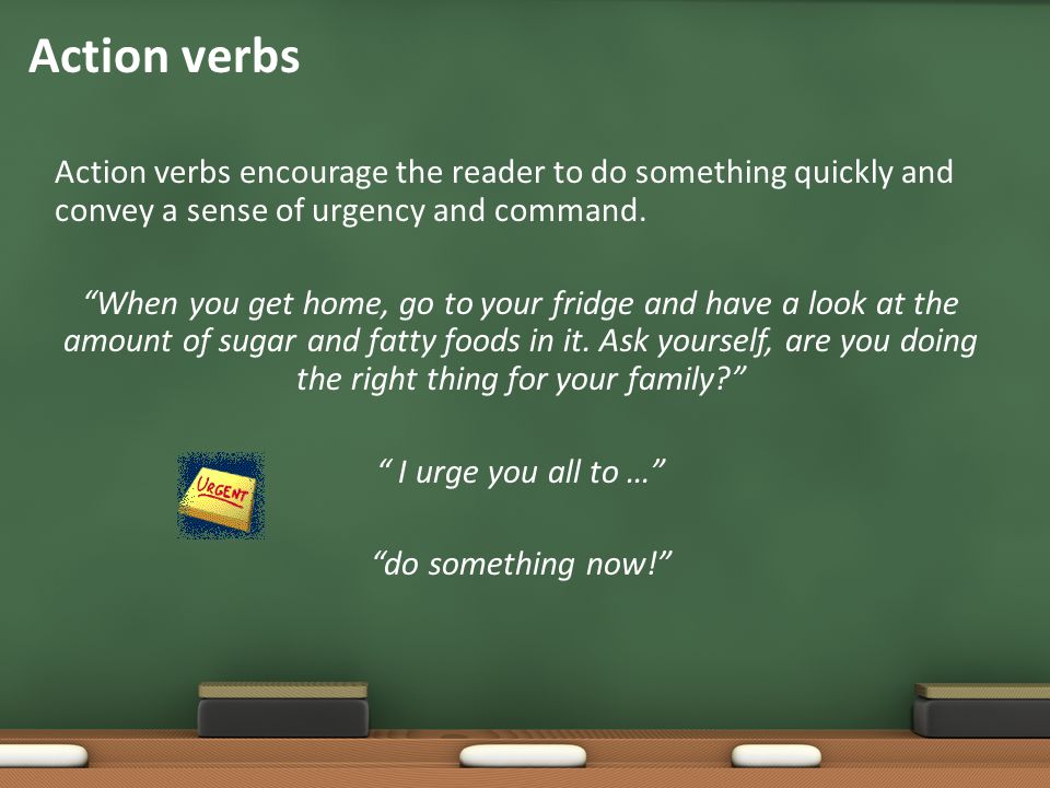 """Action verbs encourage the reader to do something quickly and convey a sense of urgency and command. """"When you get home, go to your fridge and have a"""
