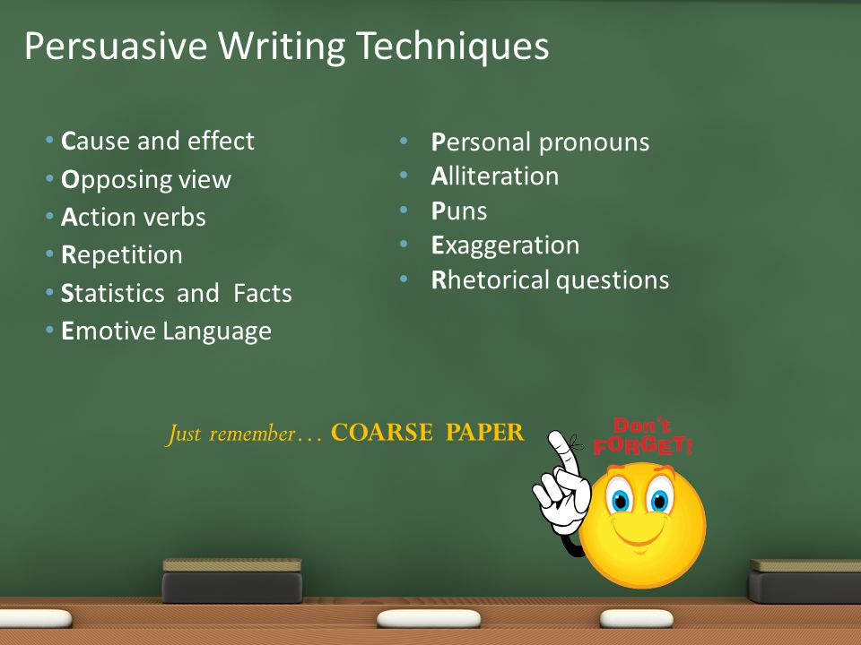 Cause and effect Opposing view Action verbs Repetition Statistics and Facts Emotive Language Persuasive Writing Techniques Personal pronouns Alliterat