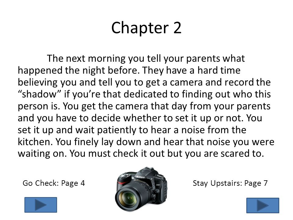 Chapter 2 The next morning you tell your parents what happened the night before. They have a hard time believing you and tell you to get a camera and