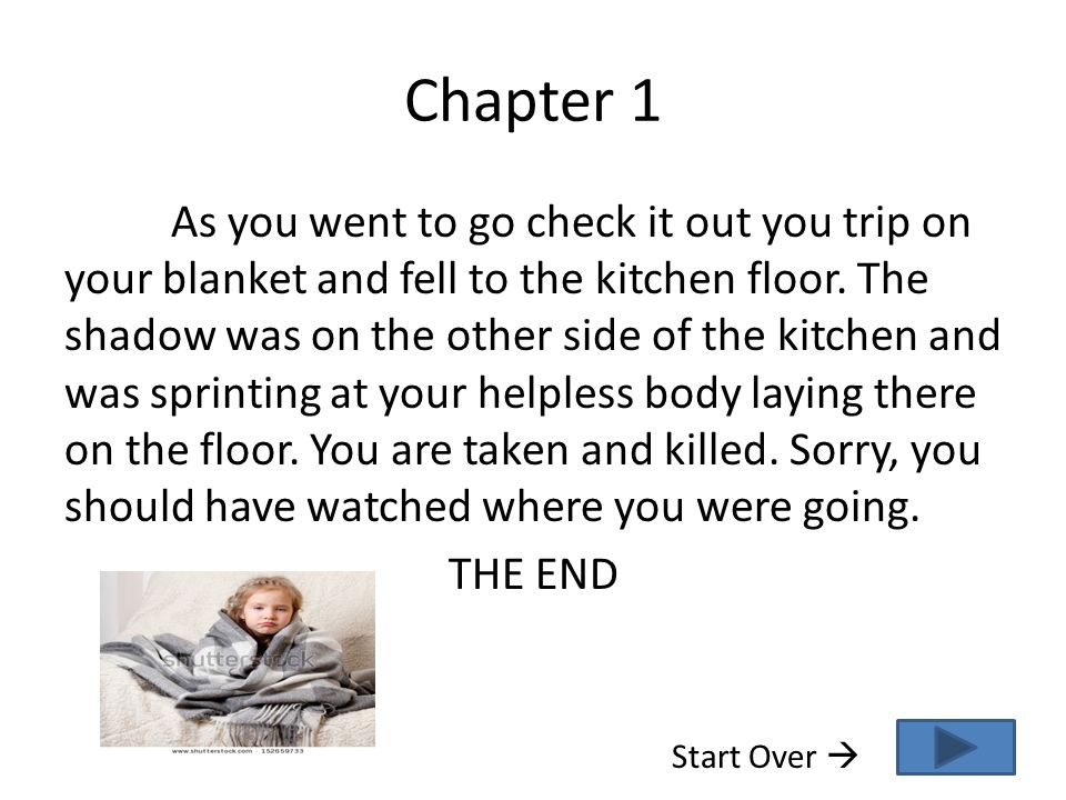 Chapter 1 As you went to go check it out you trip on your blanket and fell to the kitchen floor. The shadow was on the other side of the kitchen and w