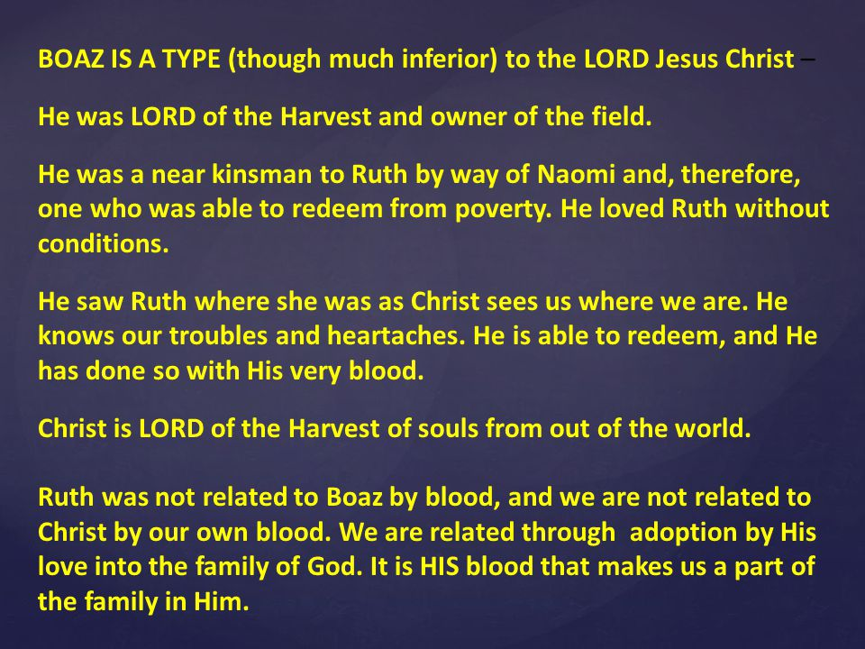 BOAZ IS A TYPE (though much inferior) to the LORD Jesus Christ – He was LORD of the Harvest and owner of the field.