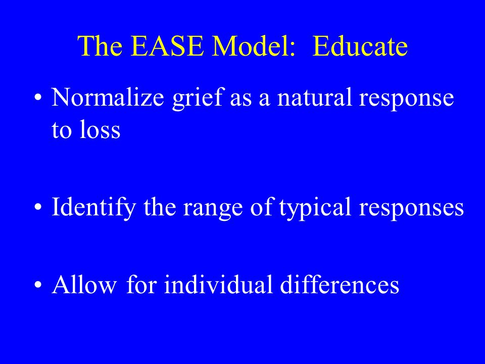 The EASE Model: Educate Normalize grief as a natural response to loss Identify the range of typical responses Allow for individual differences