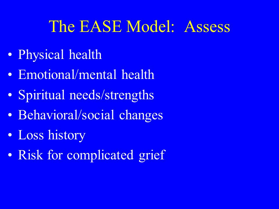 The EASE Model: Assess Physical health Emotional/mental health Spiritual needs/strengths Behavioral/social changes Loss history Risk for complicated g