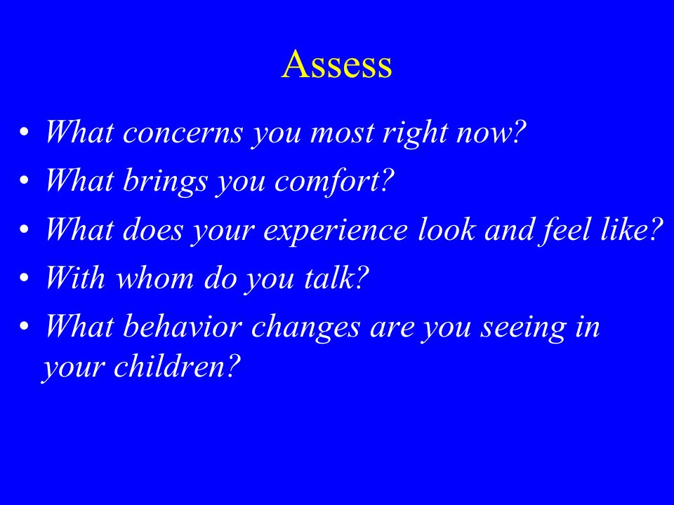 Assess What concerns you most right now? What brings you comfort? What does your experience look and feel like? With whom do you talk? What behavior c
