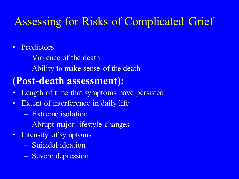 Assessing for Risks of Complicated Grief Predictors –Violence of the death –Ability to make sense of the death (Post-death assessment): Length of time