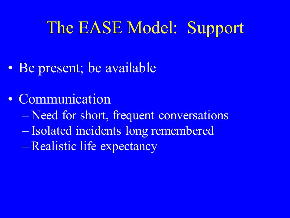 The EASE Model: Support Be present; be available Communication –Need for short, frequent conversations –Isolated incidents long remembered –Realistic