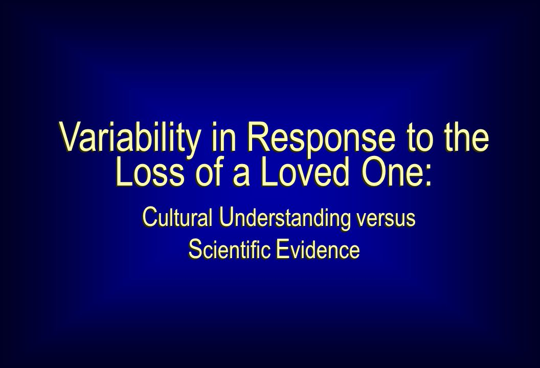 Variability in Response to the Loss of a Loved One: C ultural U nderstanding versus S cientific E vidence Variability in Response to the Loss of a Loved One: C ultural U nderstanding versus S cientific E vidence
