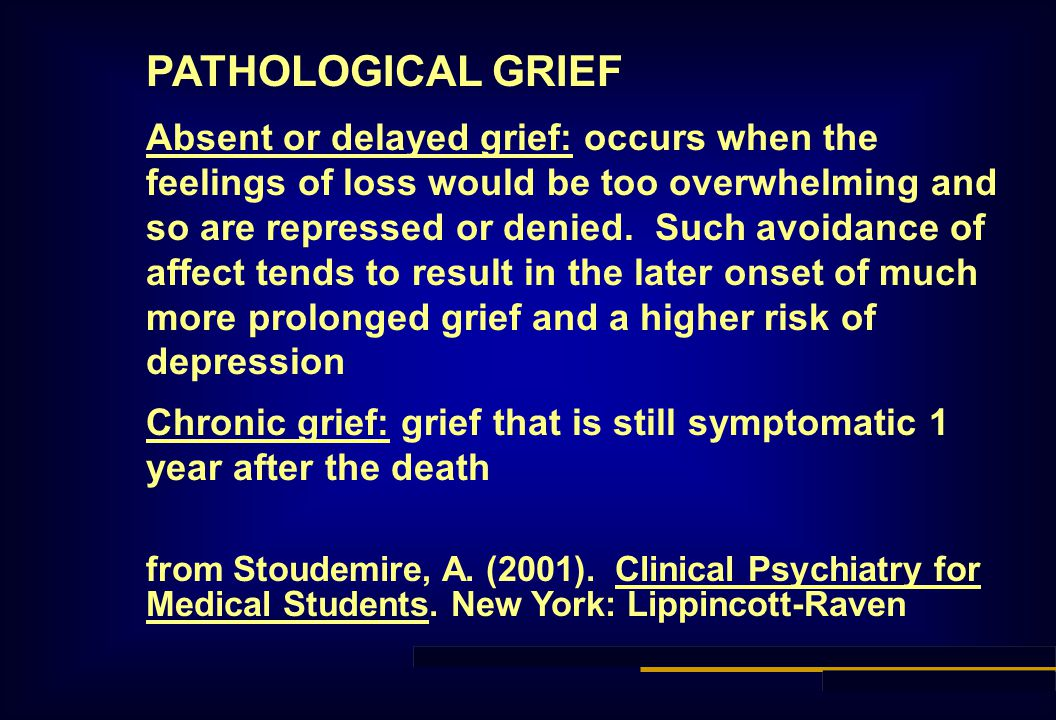 PATHOLOGICAL GRIEF Absent or delayed grief: occurs when the feelings of loss would be too overwhelming and so are repressed or denied. Such avoidance